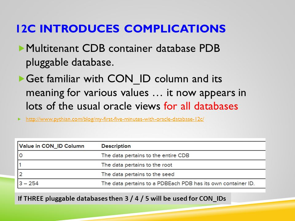 12C INTRODUCES COMPLICATIONS  Multitenant CDB container database PDB pluggable database.  Get familiar with CON_ID column and its meaning for variou
