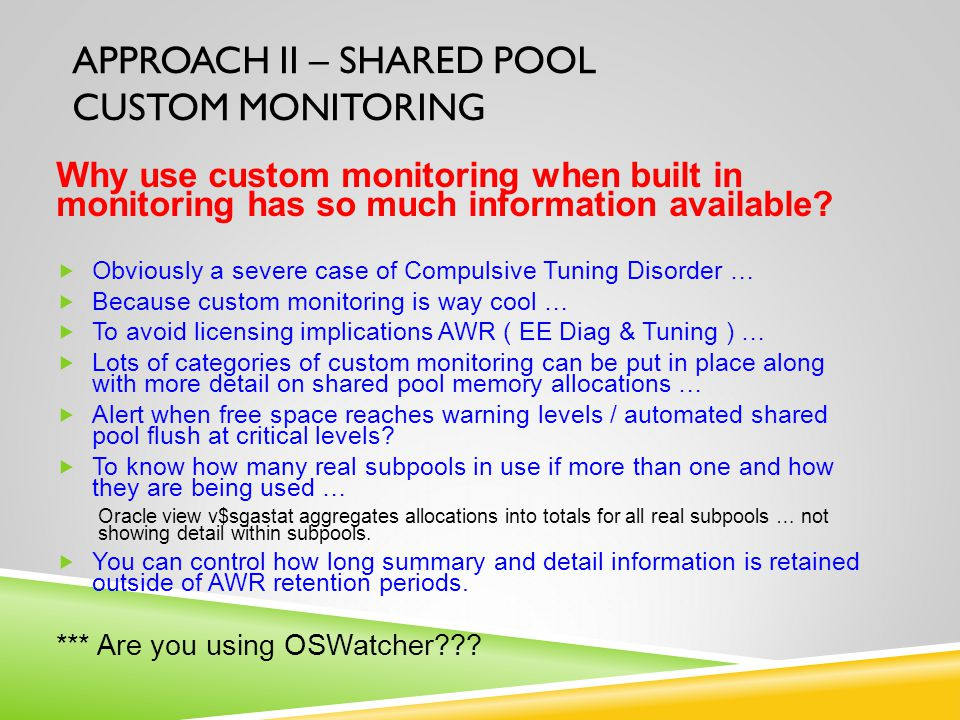 APPROACH II – SHARED POOL CUSTOM MONITORING Why use custom monitoring when built in monitoring has so much information available?  Obviously a severe