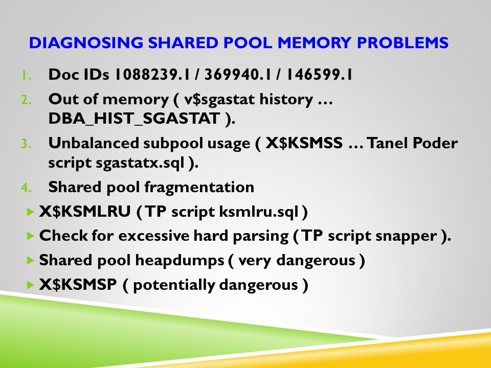 DIAGNOSING SHARED POOL MEMORY PROBLEMS 1. Doc IDs 1088239.1 / 369940.1 / 146599.1 2. Out of memory ( v$sgastat history … DBA_HIST_SGASTAT ). 3. Unbala