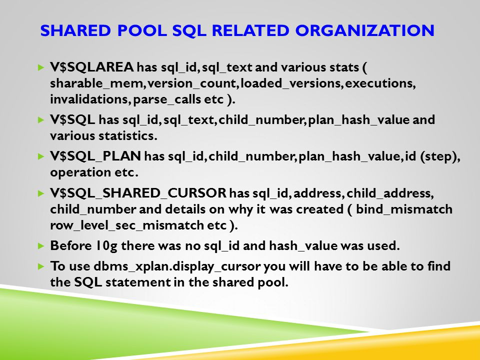 SHARED POOL SQL RELATED ORGANIZATION  V$SQLAREA has sql_id, sql_text and various stats ( sharable_mem, version_count, loaded_versions, executions, in