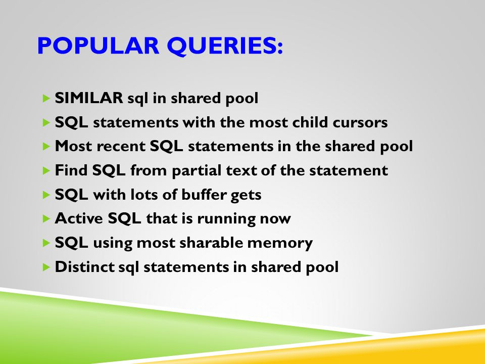 POPULAR QUERIES:  SIMILAR sql in shared pool  SQL statements with the most child cursors  Most recent SQL statements in the shared pool  Find SQL