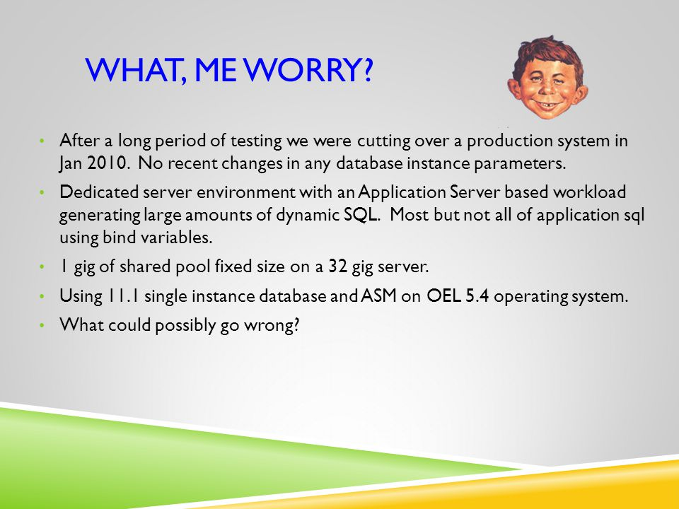 WHAT, ME WORRY? After a long period of testing we were cutting over a production system in Jan 2010. No recent changes in any database instance parame