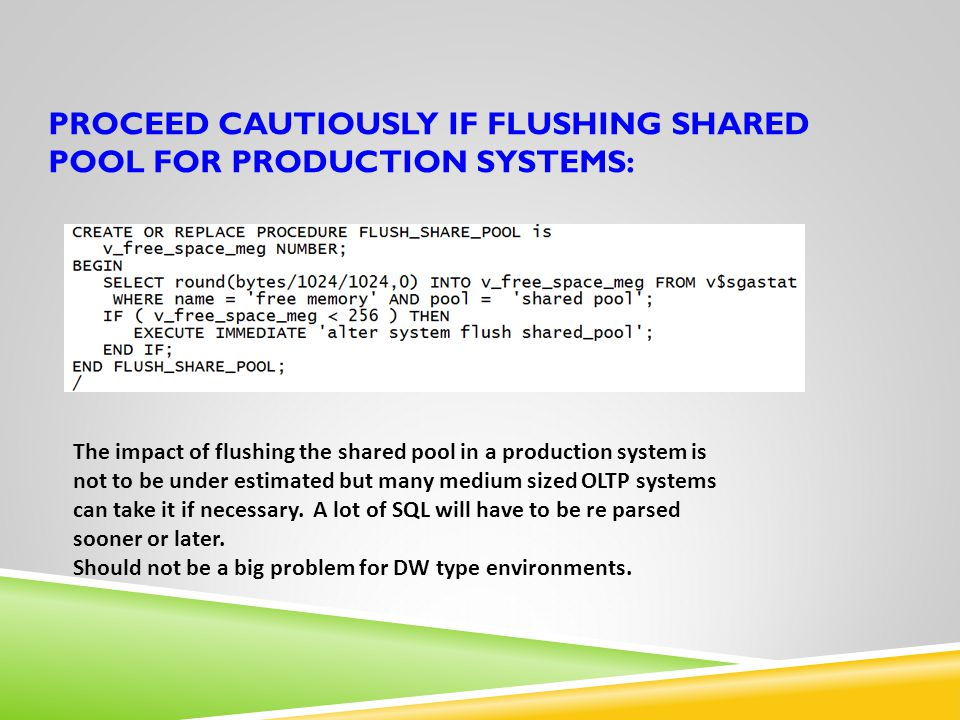 PROCEED CAUTIOUSLY IF FLUSHING SHARED POOL FOR PRODUCTION SYSTEMS: The impact of flushing the shared pool in a production system is not to be under es