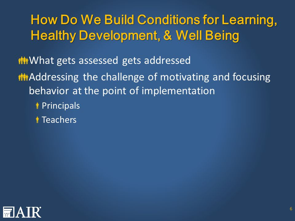How Do We Build Conditions for Learning, Healthy Development, & Well Being  What gets assessed gets addressed  Addressing the challenge of motivating and focusing behavior at the point of implementation  Principals  Teachers 6