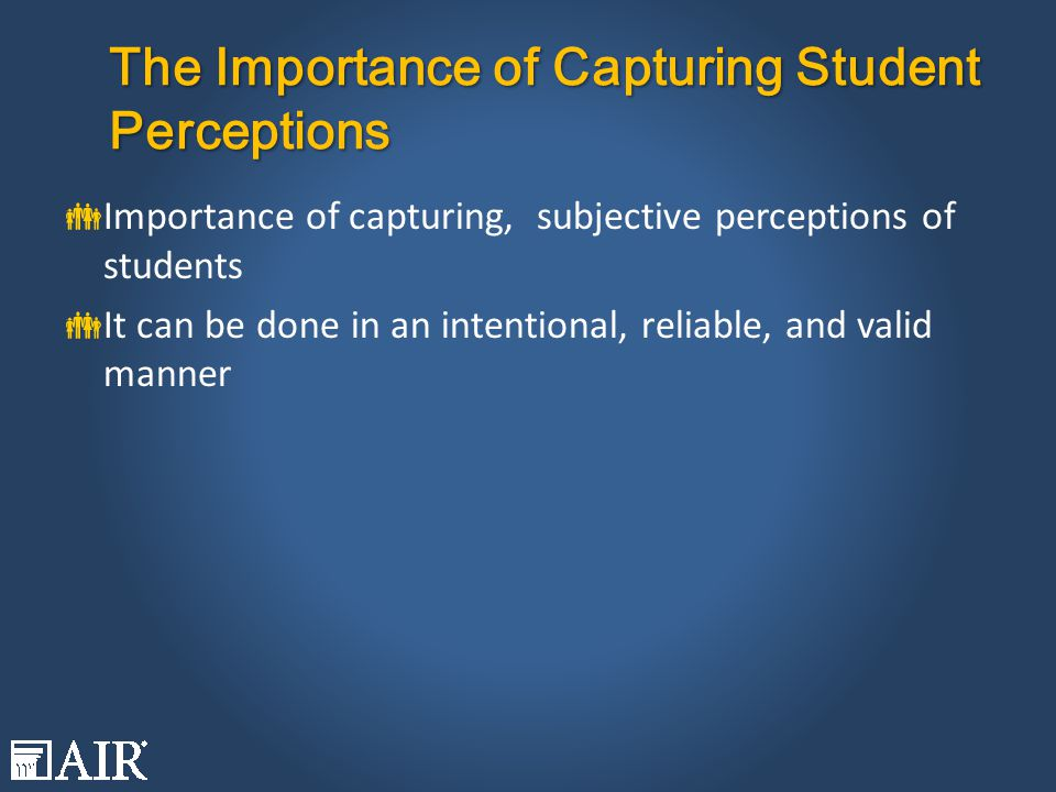 The Importance of Capturing Student Perceptions  Importance of capturing, subjective perceptions of students  It can be done in an intentional, reliable, and valid manner