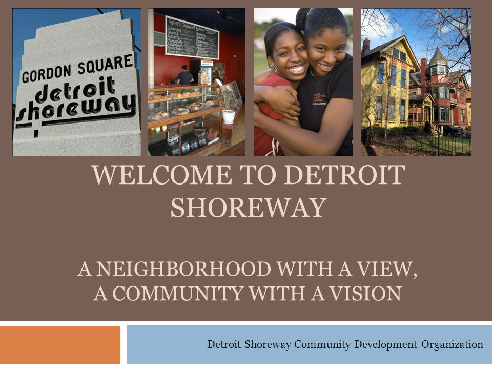 Detroit Shoreway Community Development Organization WELCOME TO DETROIT SHOREWAY A NEIGHBORHOOD WITH A VIEW, A COMMUNITY WITH A VISION