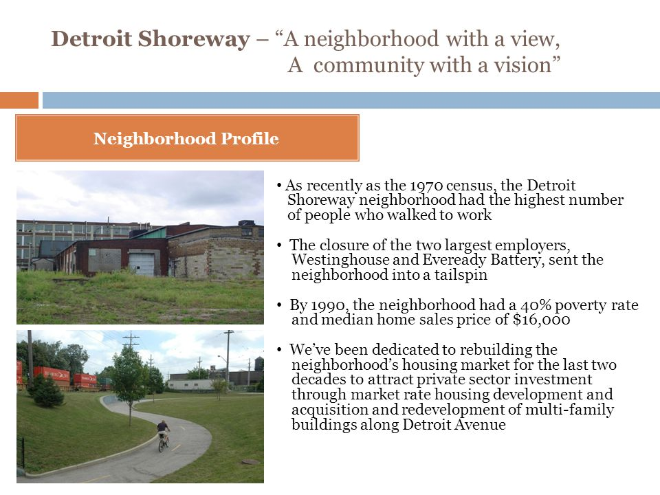 Detroit Shoreway – A neighborhood with a view, A community with a vision Neighborhood Profile As recently as the 1970 census, the Detroit Shoreway neighborhood had the highest number of people who walked to work The closure of the two largest employers, Westinghouse and Eveready Battery, sent the neighborhood into a tailspin By 1990, the neighborhood had a 40% poverty rate and median home sales price of $16,000 We've been dedicated to rebuilding the neighborhood's housing market for the last two decades to attract private sector investment through market rate housing development and acquisition and redevelopment of multi-family buildings along Detroit Avenue