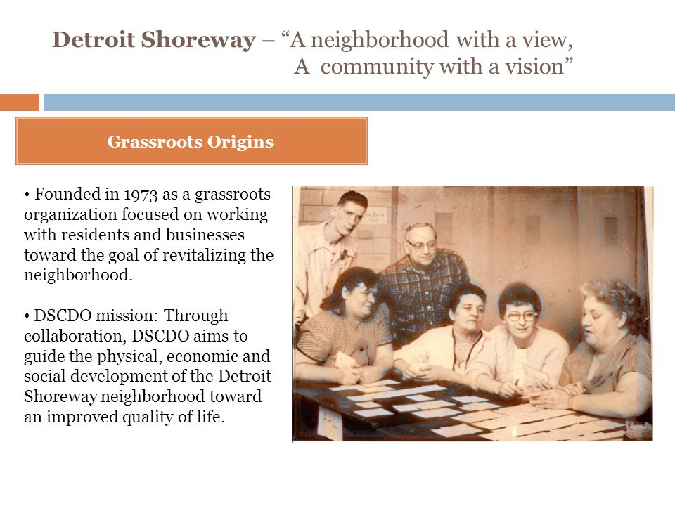 Detroit Shoreway – A neighborhood with a view, A community with a vision Grassroots Origins Founded in 1973 as a grassroots organization focused on working with residents and businesses toward the goal of revitalizing the neighborhood.