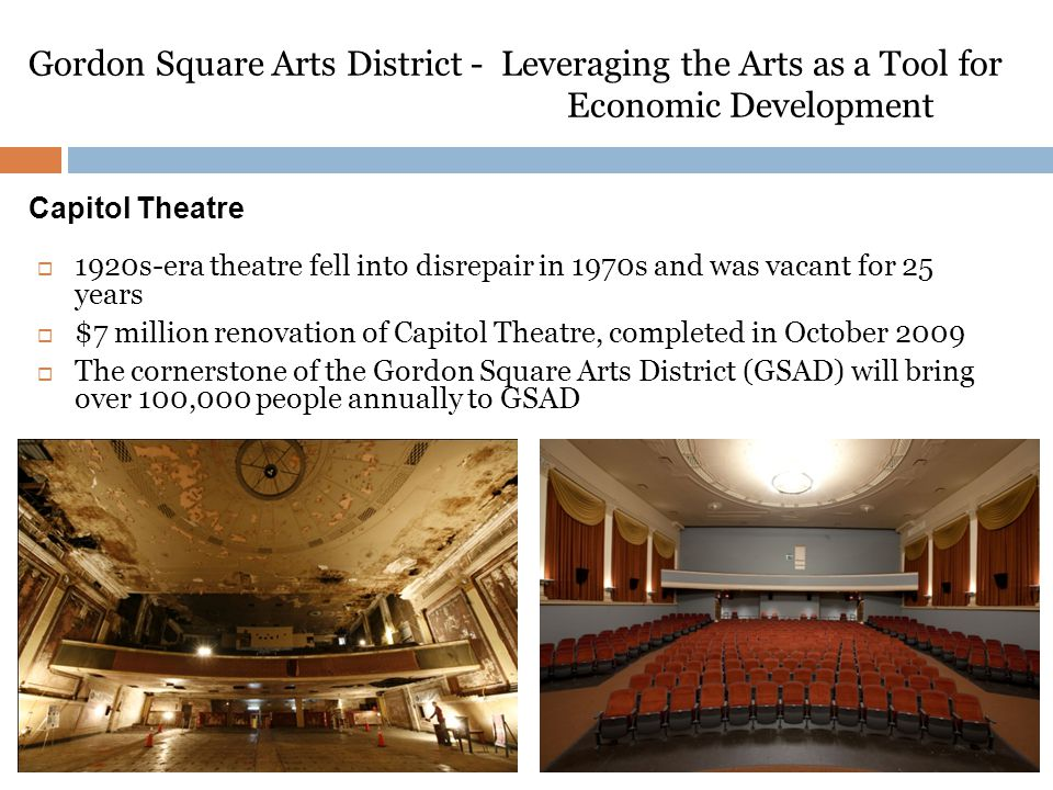 Gordon Square Arts District - Leveraging the Arts as a Tool for Economic Development  1920s-era theatre fell into disrepair in 1970s and was vacant for 25 years  $7 million renovation of Capitol Theatre, completed in October 2009  The cornerstone of the Gordon Square Arts District (GSAD) will bring over 100,000 people annually to GSAD Capitol Theatre