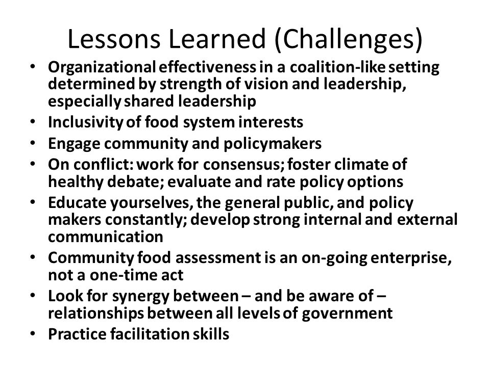 Lessons Learned (Challenges) Organizational effectiveness in a coalition-like setting determined by strength of vision and leadership, especially shared leadership Inclusivity of food system interests Engage community and policymakers On conflict: work for consensus; foster climate of healthy debate; evaluate and rate policy options Educate yourselves, the general public, and policy makers constantly; develop strong internal and external communication Community food assessment is an on-going enterprise, not a one-time act Look for synergy between – and be aware of – relationships between all levels of government Practice facilitation skills