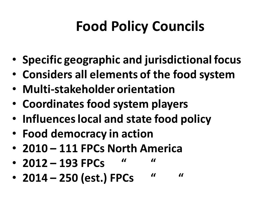 Food Policy Councils Specific geographic and jurisdictional focus Considers all elements of the food system Multi-stakeholder orientation Coordinates food system players Influences local and state food policy Food democracy in action 2010 – 111 FPCs North America 2012 – 193 FPCs 2014 – 250 (est.) FPCs