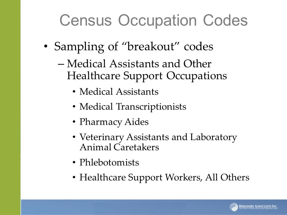 Census Occupation Codes Sampling of breakout codes – Medical Assistants and Other Healthcare Support Occupations Medical Assistants Medical Transcriptionists Pharmacy Aides Veterinary Assistants and Laboratory Animal Caretakers Phlebotomists Healthcare Support Workers, All Others