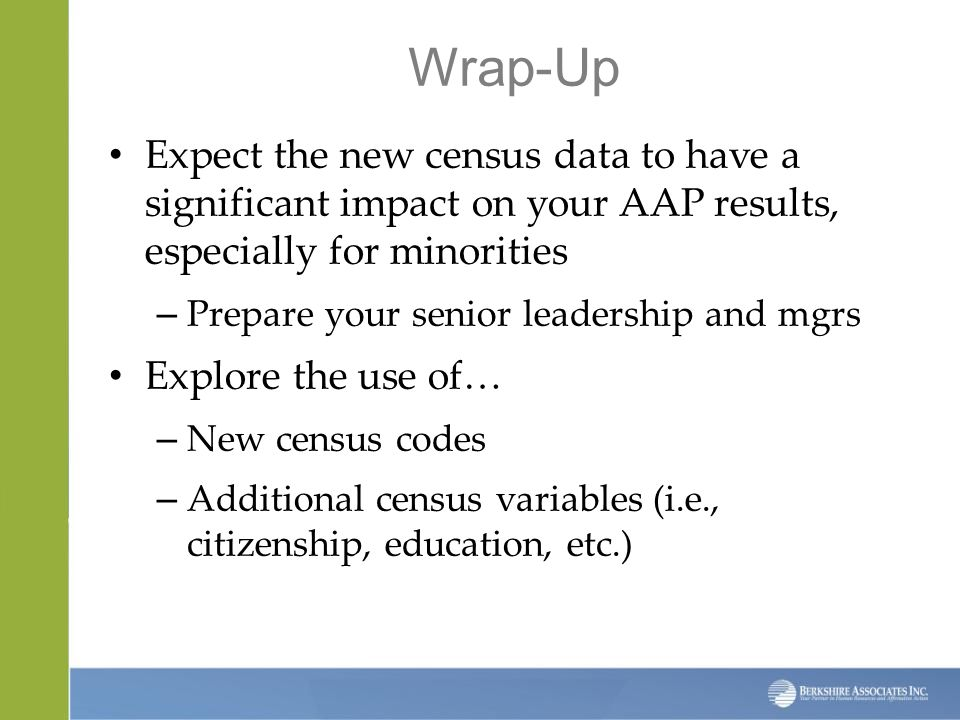 Wrap-Up Expect the new census data to have a significant impact on your AAP results, especially for minorities – Prepare your senior leadership and mgrs Explore the use of… – New census codes – Additional census variables (i.e., citizenship, education, etc.)