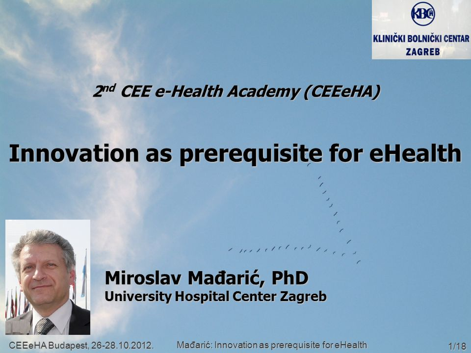 2 nd CEE e-Health Academy (CEEeHA) Innovation as prerequisite for eHealth Miroslav Mađarić, PhD University Hospital Center Zagreb CEEeHA Budapest, 26-