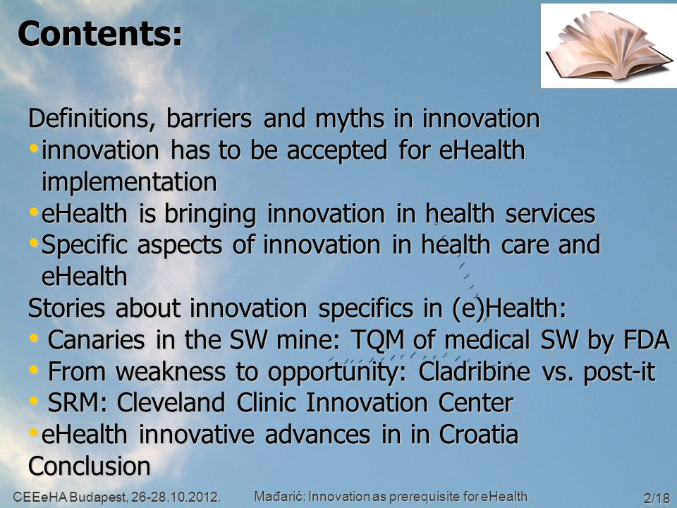 Contents: Definitions, barriers and myths in innovation innovation has to be accepted for eHealth implementation innovation has to be accepted for eHealth implementation eHealth is bringing innovation in health services eHealth is bringing innovation in health services Specific aspects of innovation in health care and eHealth Specific aspects of innovation in health care and eHealth Stories about innovation specifics in (e)Health: Canaries in the SW mine: TQM of medical SW by FDA Canaries in the SW mine: TQM of medical SW by FDA From weakness to opportunity: Cladribine vs.