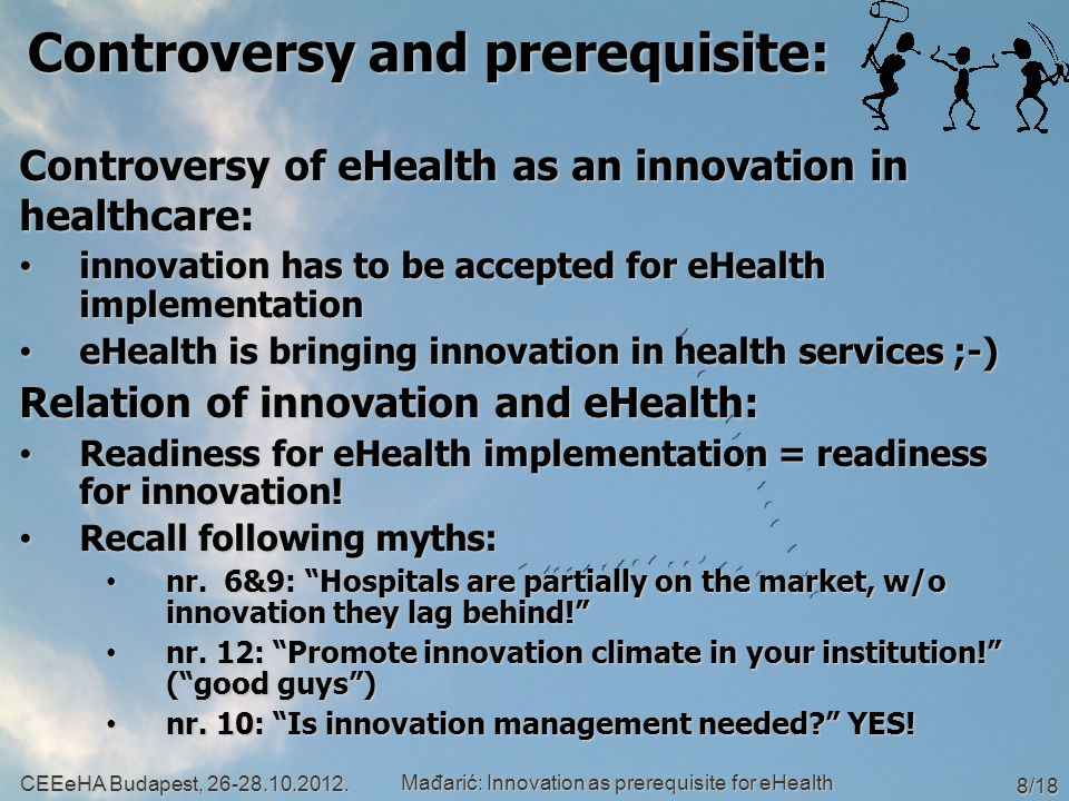 Controversy and prerequisite: Controversy of eHealth as an innovation in healthcare: innovation has to be accepted for eHealth implementation innovation has to be accepted for eHealth implementation eHealth is bringing innovation in health services ;-) eHealth is bringing innovation in health services ;-) Relation of innovation and eHealth: Readiness for eHealth implementation = readiness for innovation.