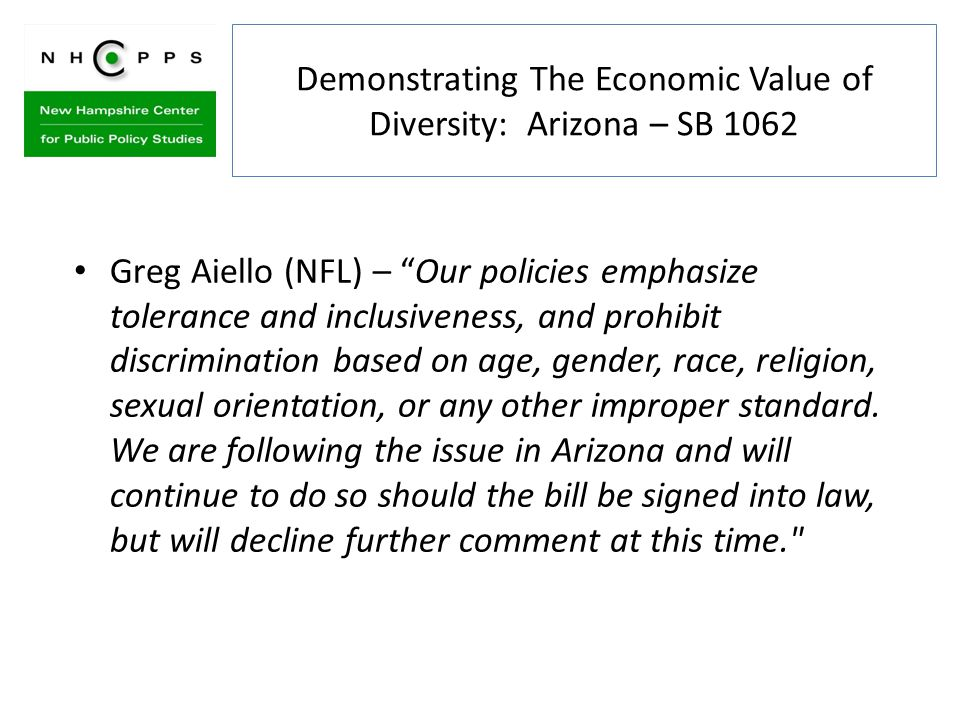 Demonstrating The Economic Value of Diversity: Arizona – SB 1062 Greg Aiello (NFL) – Our policies emphasize tolerance and inclusiveness, and prohibit discrimination based on age, gender, race, religion, sexual orientation, or any other improper standard.