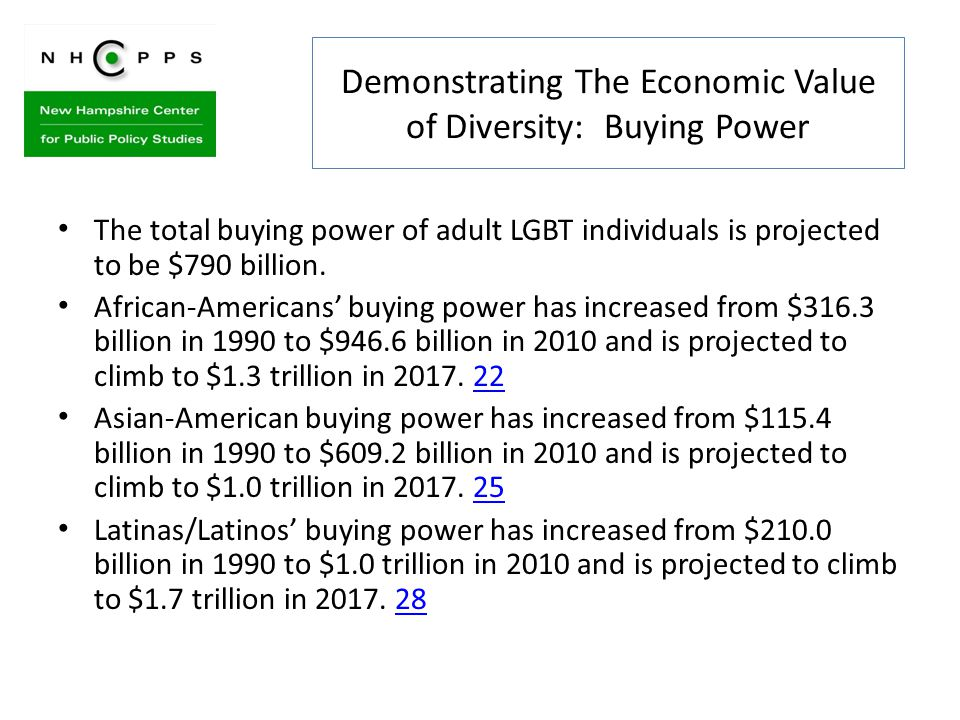 Demonstrating The Economic Value of Diversity: Buying Power The total buying power of adult LGBT individuals is projected to be $790 billion.