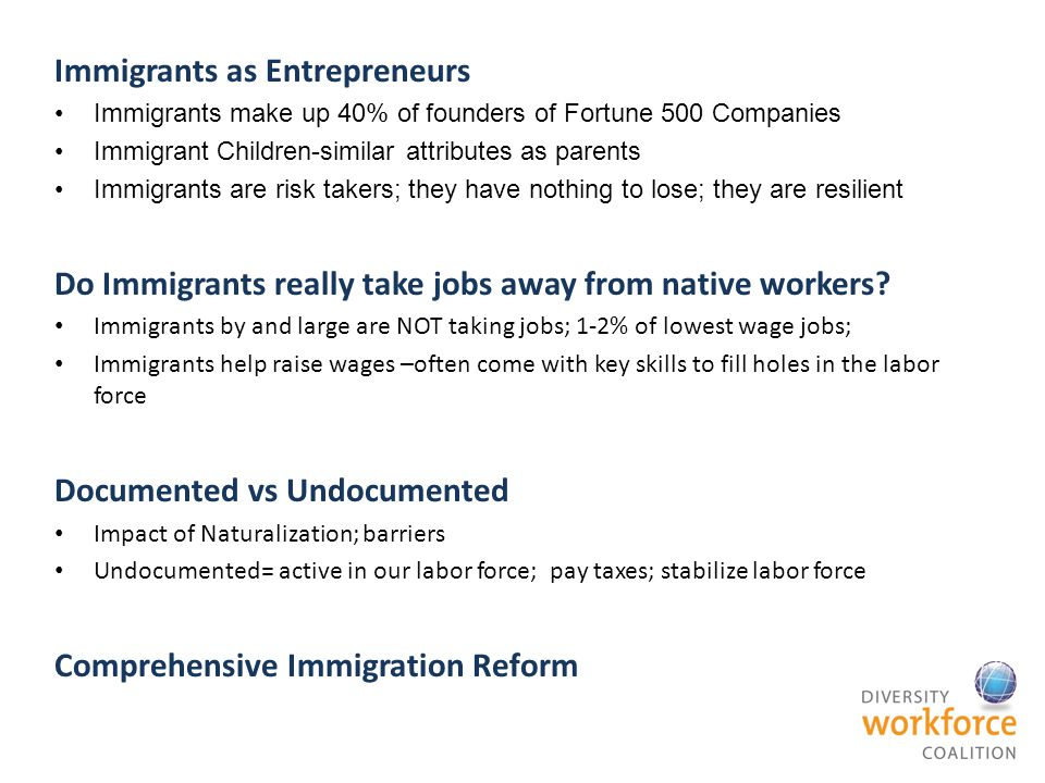 Immigrants as Entrepreneurs Immigrants make up 40% of founders of Fortune 500 Companies Immigrant Children-similar attributes as parents Immigrants are risk takers; they have nothing to lose; they are resilient Do Immigrants really take jobs away from native workers.