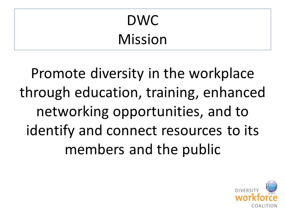 DWC Mission Promote diversity in the workplace through education, training, enhanced networking opportunities, and to identify and connect resources t