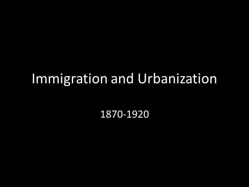 Immigration and Urbanization 1870-1920