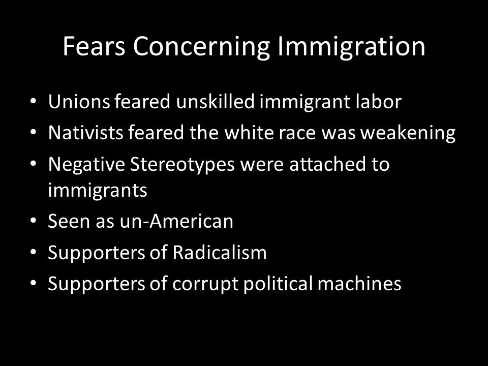 Fears Concerning Immigration Unions feared unskilled immigrant labor Nativists feared the white race was weakening Negative Stereotypes were attached to immigrants Seen as un-American Supporters of Radicalism Supporters of corrupt political machines