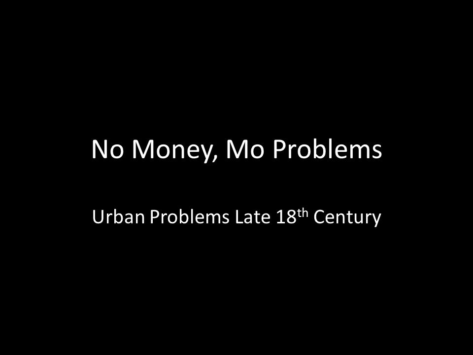 No Money, Mo Problems Urban Problems Late 18 th Century