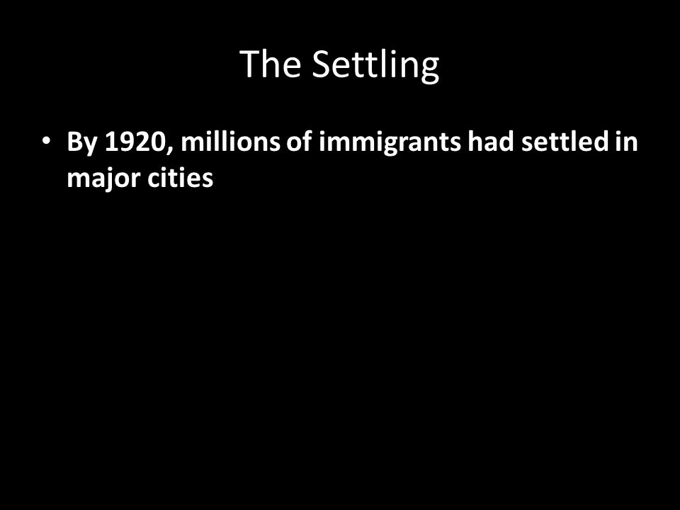 The Settling By 1920, millions of immigrants had settled in major cities