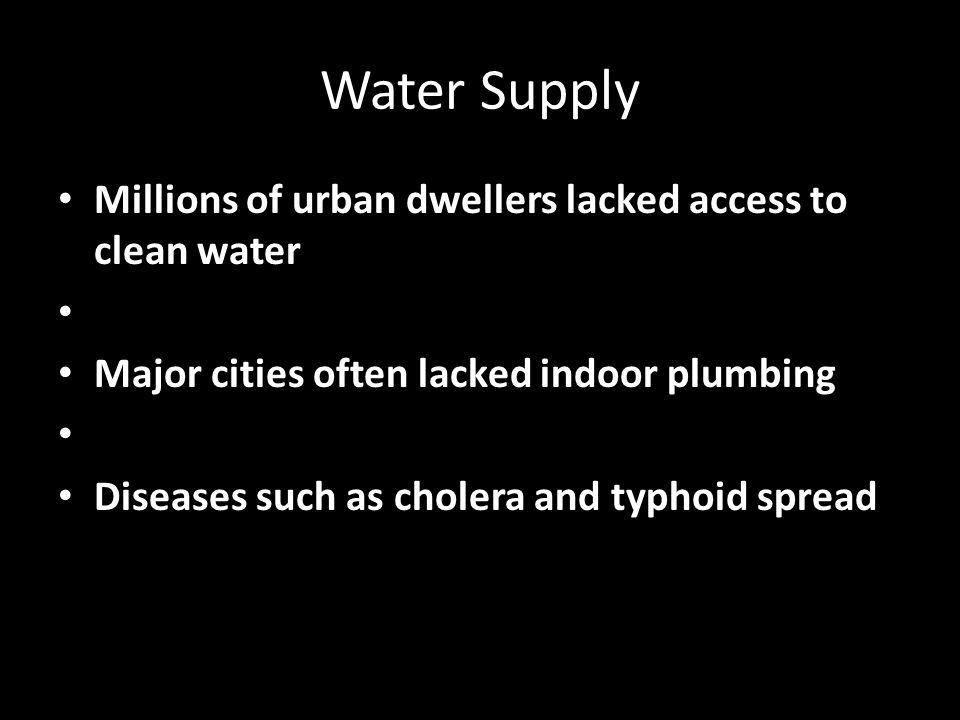 Water Supply Millions of urban dwellers lacked access to clean water Major cities often lacked indoor plumbing Diseases such as cholera and typhoid spread