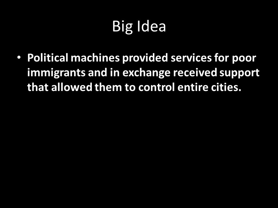 Big Idea Political machines provided services for poor immigrants and in exchange received support that allowed them to control entire cities.