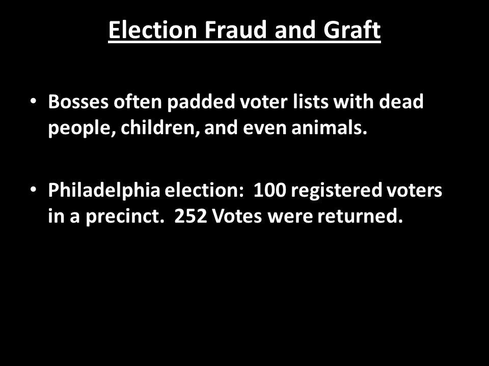 Election Fraud and Graft Bosses often padded voter lists with dead people, children, and even animals.