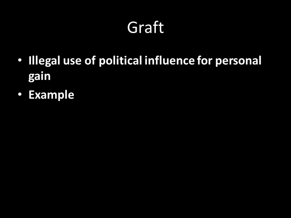 Graft Illegal use of political influence for personal gain Example