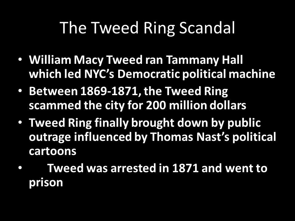 The Tweed Ring Scandal William Macy Tweed ran Tammany Hall which led NYC's Democratic political machine Between 1869-1871, the Tweed Ring scammed the city for 200 million dollars Tweed Ring finally brought down by public outrage influenced by Thomas Nast's political cartoons Tweed was arrested in 1871 and went to prison