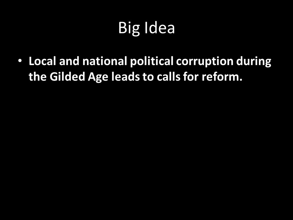 Big Idea Local and national political corruption during the Gilded Age leads to calls for reform.