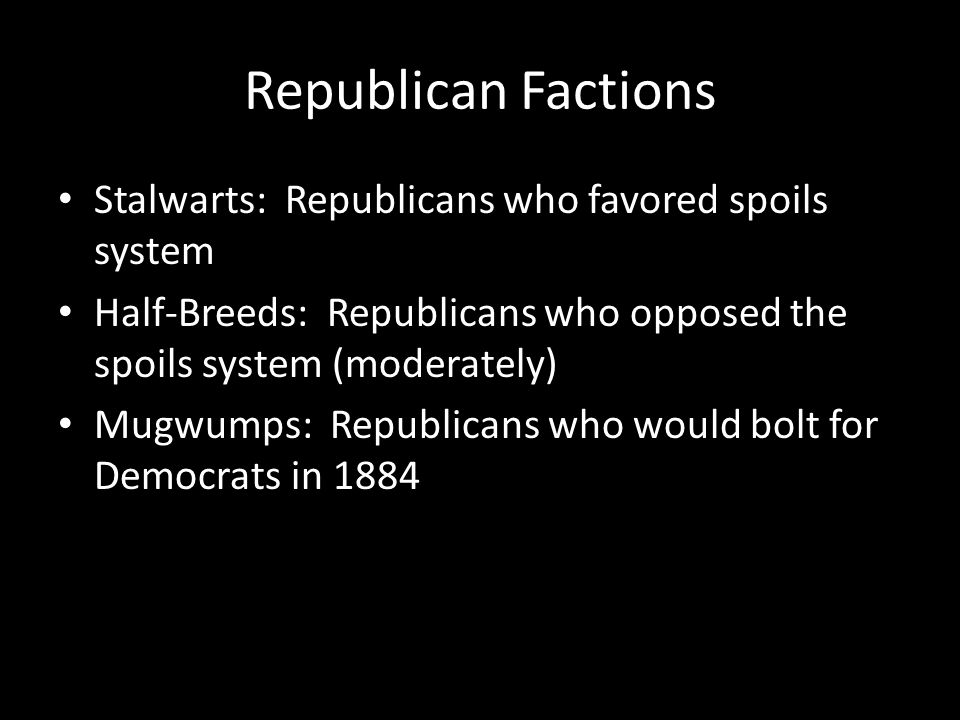 Republican Factions Stalwarts: Republicans who favored spoils system Half-Breeds: Republicans who opposed the spoils system (moderately) Mugwumps: Republicans who would bolt for Democrats in 1884