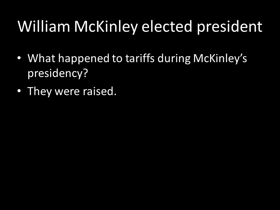 William McKinley elected president What happened to tariffs during McKinley's presidency.