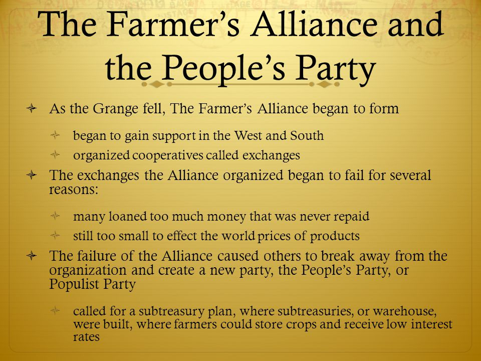 The Farmer's Alliance and the People's Party  As the Grange fell, The Farmer's Alliance began to form  began to gain support in the West and South 