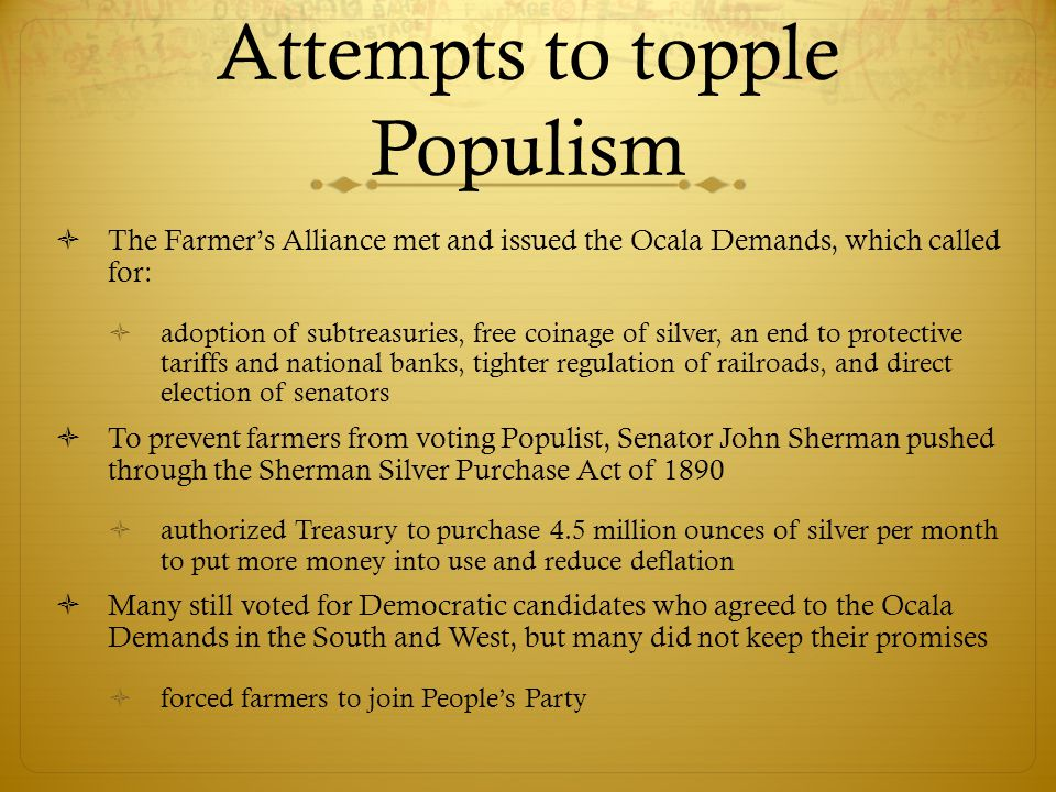 Attempts to topple Populism  The Farmer's Alliance met and issued the Ocala Demands, which called for:  adoption of subtreasuries, free coinage of s