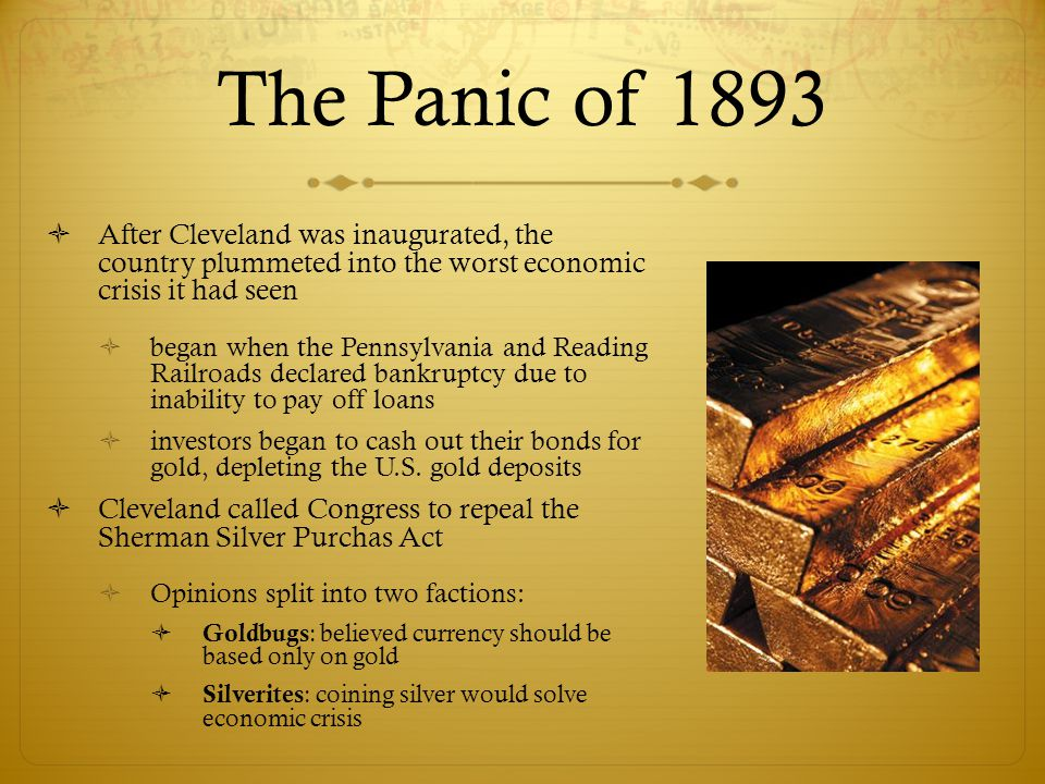 The Panic of 1893  After Cleveland was inaugurated, the country plummeted into the worst economic crisis it had seen  began when the Pennsylvania an