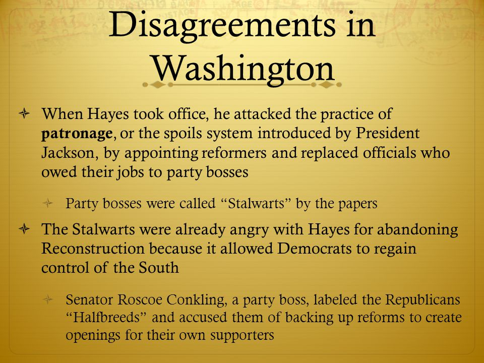 Disagreements in Washington  When Hayes took office, he attacked the practice of patronage, or the spoils system introduced by President Jackson, by