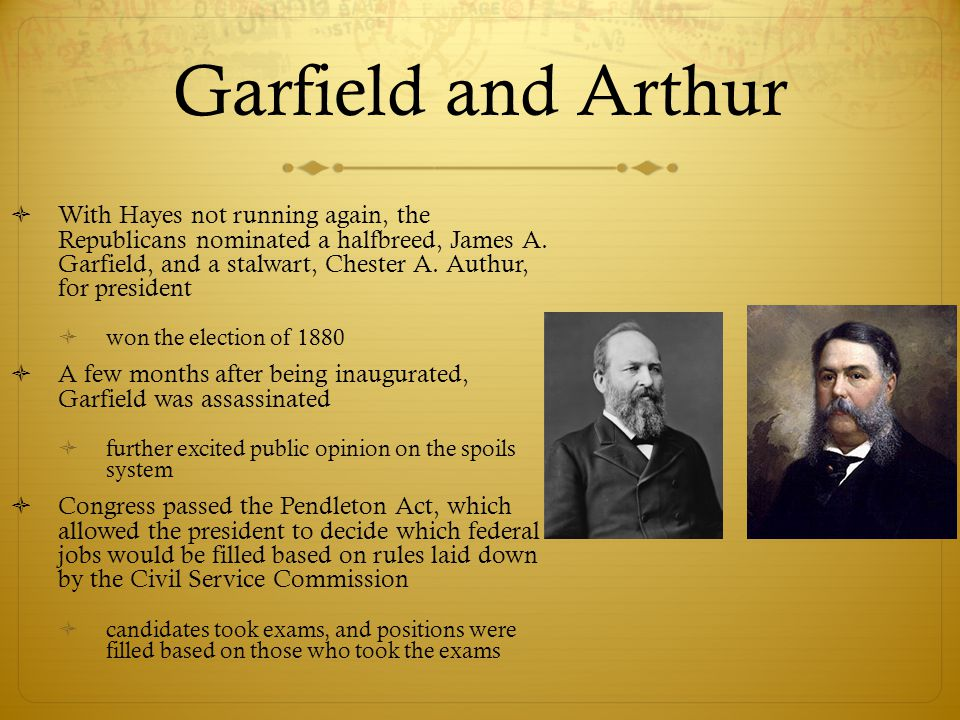 Garfield and Arthur  With Hayes not running again, the Republicans nominated a halfbreed, James A. Garfield, and a stalwart, Chester A. Authur, for p