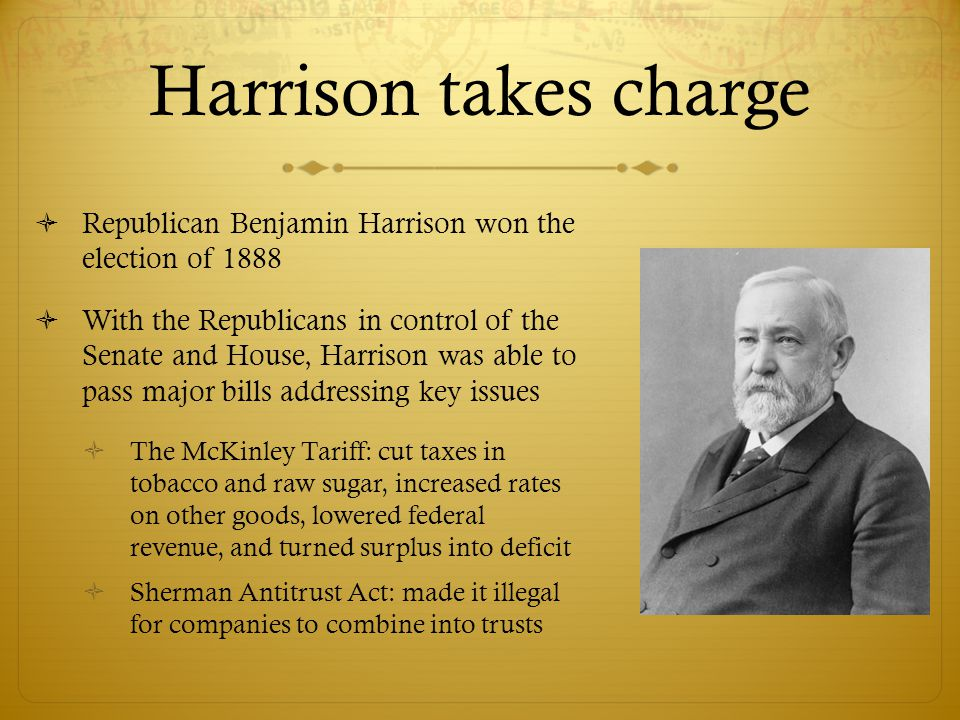 Harrison takes charge  Republican Benjamin Harrison won the election of 1888  With the Republicans in control of the Senate and House, Harrison was