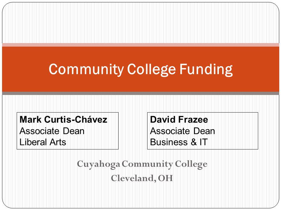 Cuyahoga Community College Cleveland, OH Community College Funding Mark Curtis-Chávez Associate Dean Liberal Arts David Frazee Associate Dean Business