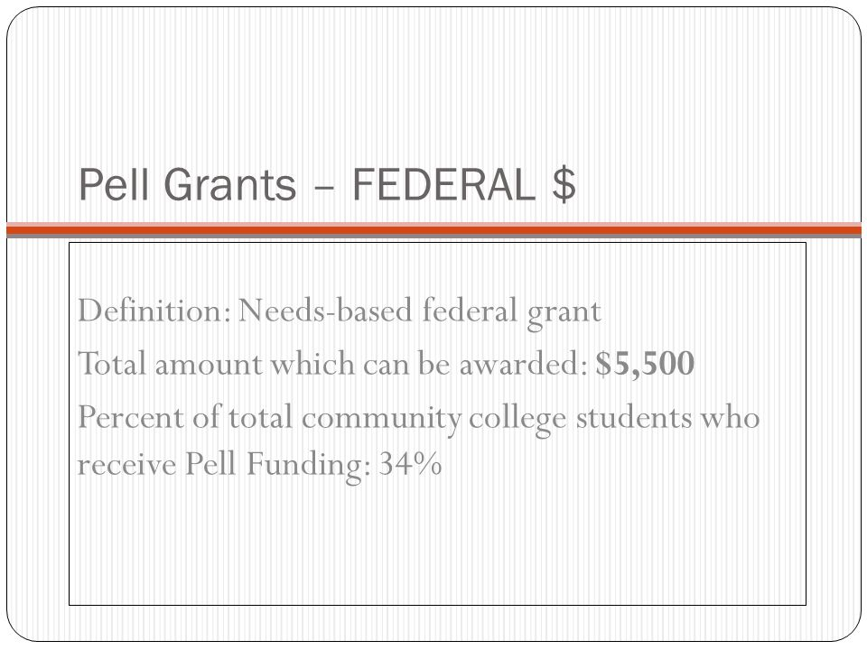 Pell Grants – FEDERAL $ Definition: Needs-based federal grant Total amount which can be awarded: $5,500 Percent of total community college students wh