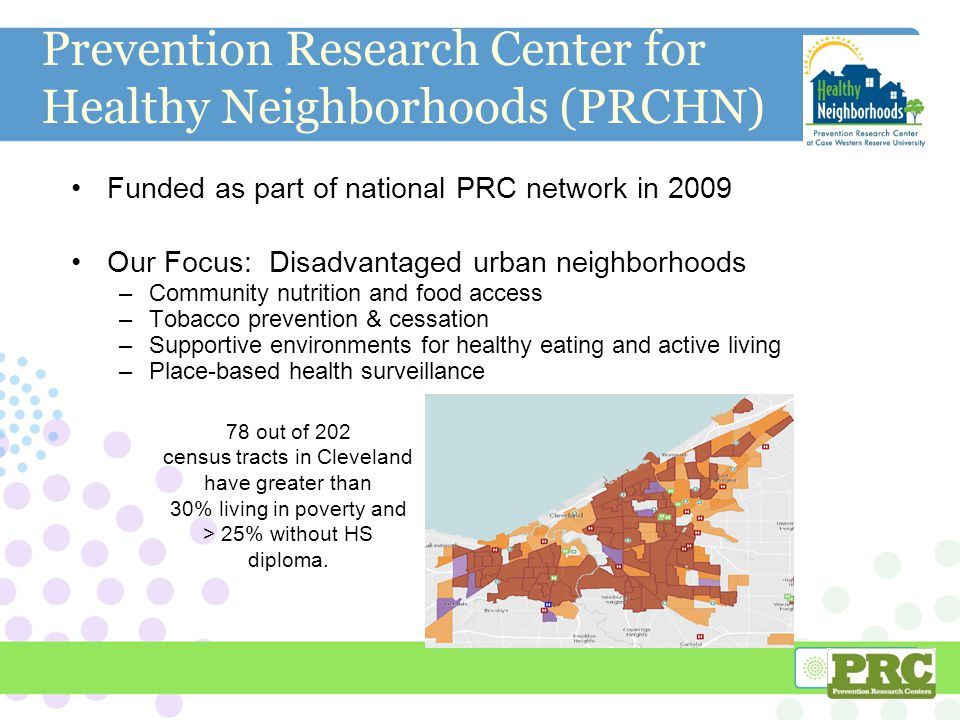 Prevention Research Center for Healthy Neighborhoods (PRCHN) Funded as part of national PRC network in 2009 Our Focus: Disadvantaged urban neighborhoods –Community nutrition and food access –Tobacco prevention & cessation –Supportive environments for healthy eating and active living –Place-based health surveillance 2 78 out of 202 census tracts in Cleveland have greater than 30% living in poverty and > 25% without HS diploma.