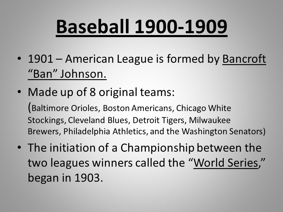 "Baseball 1900-1909 1901 – American League is formed by Bancroft ""Ban"" Johnson. Made up of 8 original teams: ( Baltimore Orioles, Boston Americans, Chi"