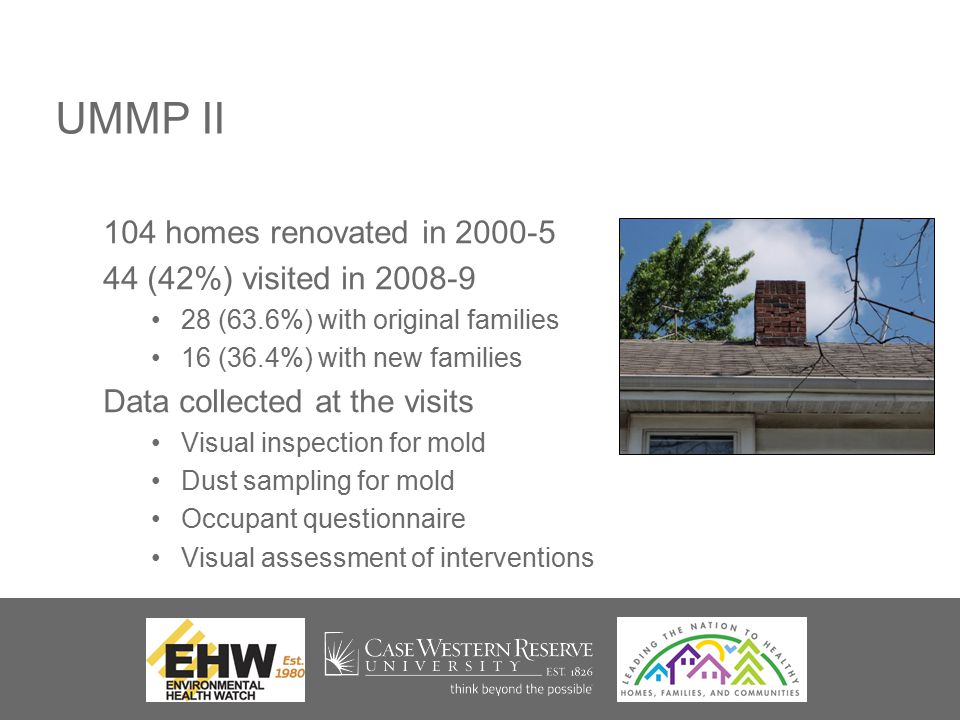 UMMP II 104 homes renovated in 2000-5 44 (42%) visited in 2008-9 28 (63.6%) with original families 16 (36.4%) with new families Data collected at the visits Visual inspection for mold Dust sampling for mold Occupant questionnaire Visual assessment of interventions