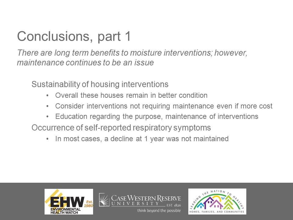 Conclusions, part 1 Sustainability of housing interventions Overall these houses remain in better condition Consider interventions not requiring maintenance even if more cost Education regarding the purpose, maintenance of interventions Occurrence of self-reported respiratory symptoms In most cases, a decline at 1 year was not maintained There are long term benefits to moisture interventions; however, maintenance continues to be an issue