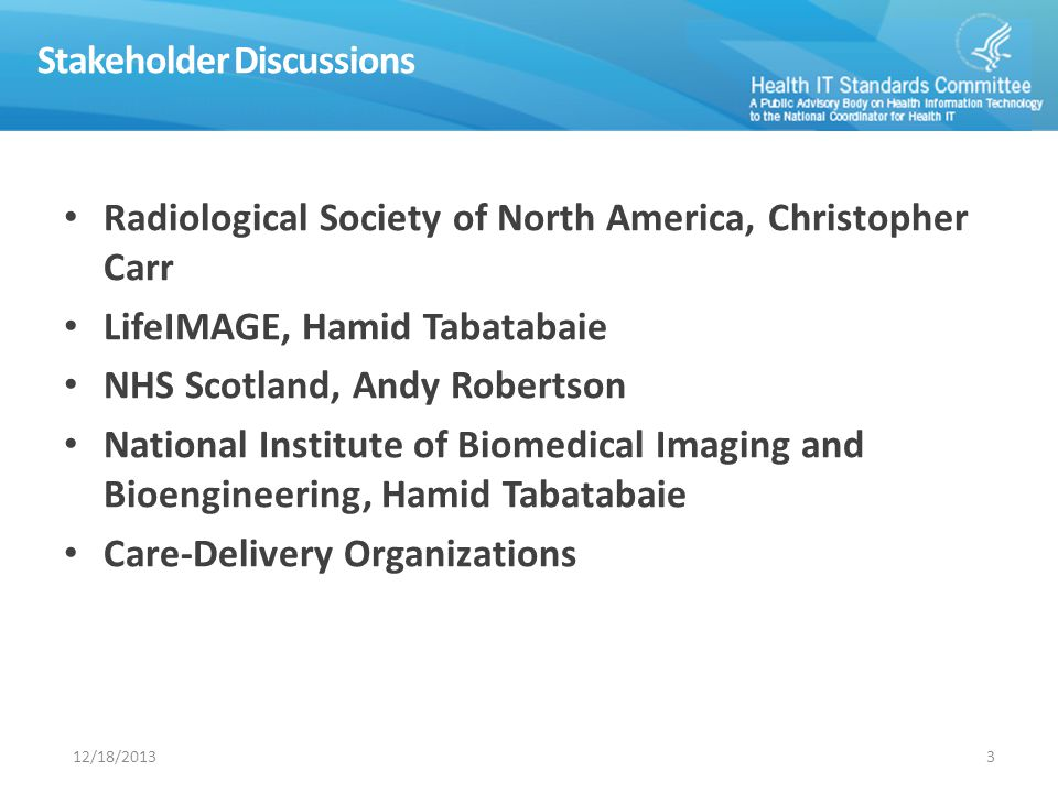 Stakeholder Discussions 12/18/20133 Radiological Society of North America, Christopher Carr LifeIMAGE, Hamid Tabatabaie NHS Scotland, Andy Robertson National Institute of Biomedical Imaging and Bioengineering, Hamid Tabatabaie Care-Delivery Organizations
