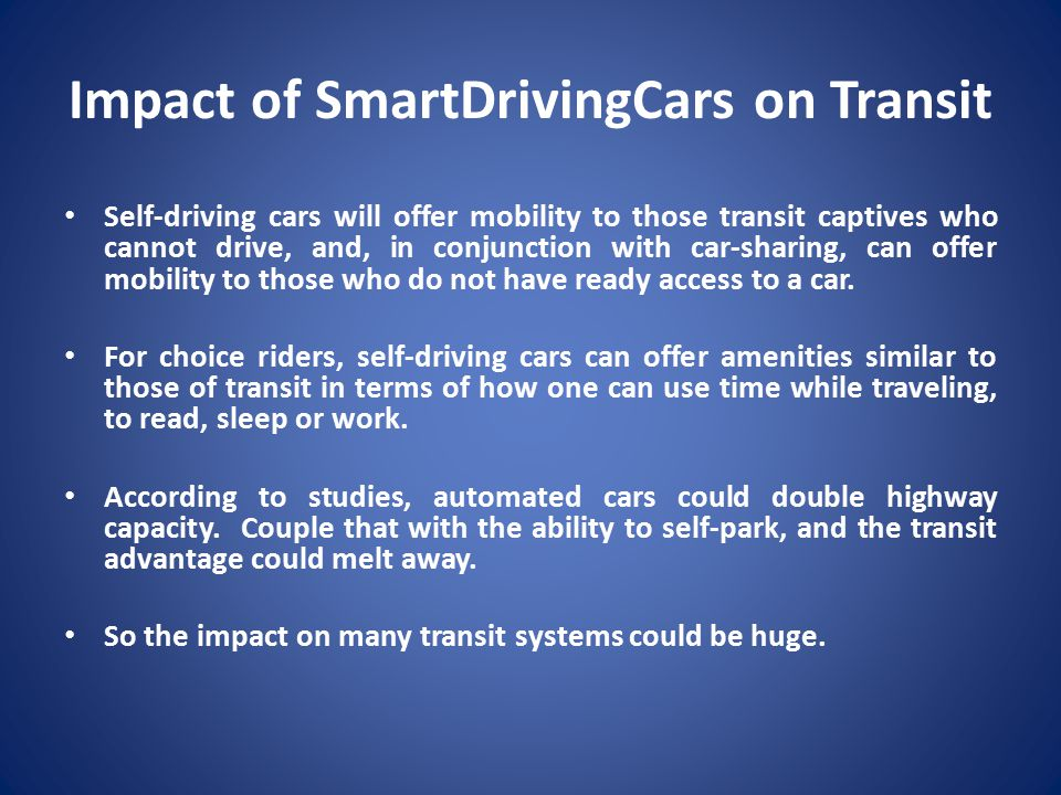 Impact of SmartDrivingCars on Transit Self-driving cars will offer mobility to those transit captives who cannot drive, and, in conjunction with car-sharing, can offer mobility to those who do not have ready access to a car.